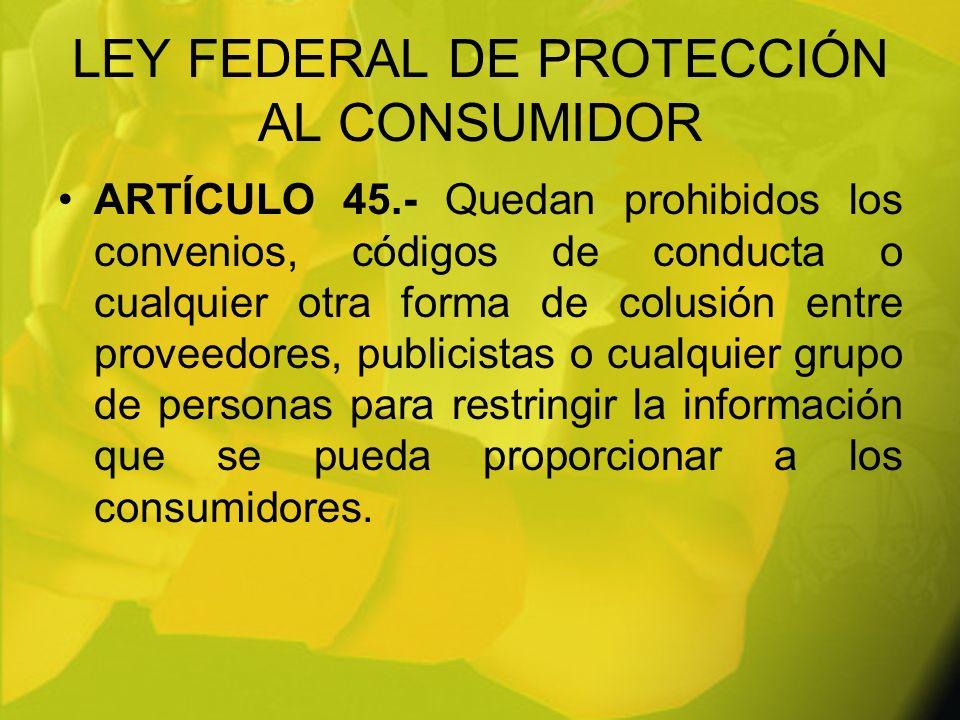 LEY FEDERAL DE PROTECCIÓN AL CONSUMIDOR ARTÍCULO 45.- Quedan prohibidos los convenios, códigos de conducta o cualquier otra forma de colusión entre pr