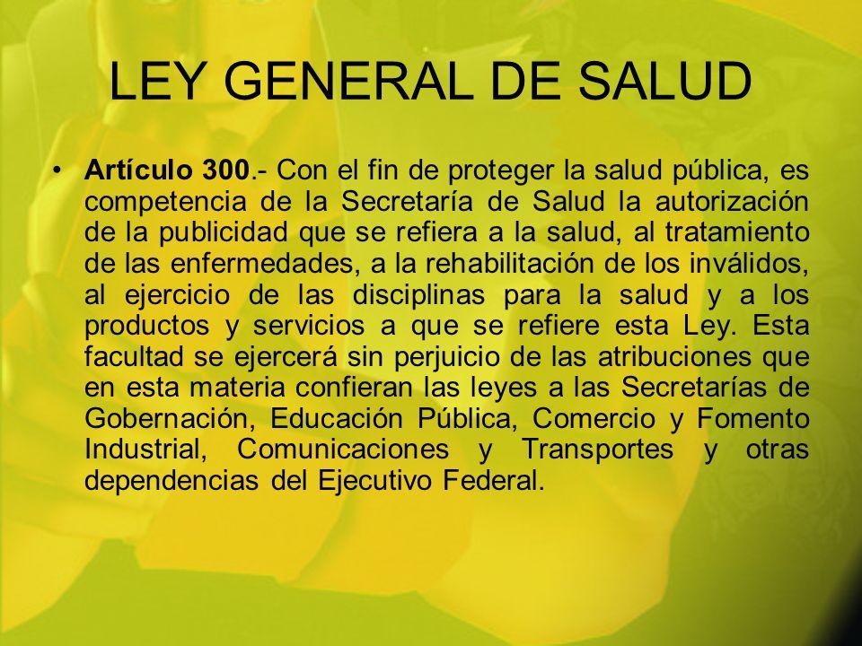 LEY GENERAL DE SALUD Artículo 300.- Con el fin de proteger la salud pública, es competencia de la Secretaría de Salud la autorización de la publicidad