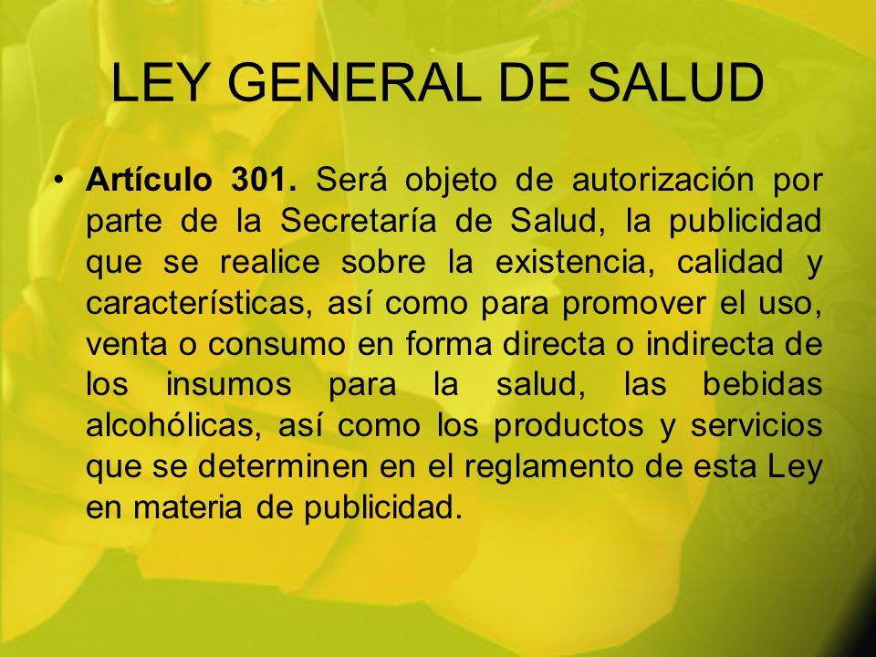LEY GENERAL DE SALUD Artículo 301. Será objeto de autorización por parte de la Secretaría de Salud, la publicidad que se realice sobre la existencia,