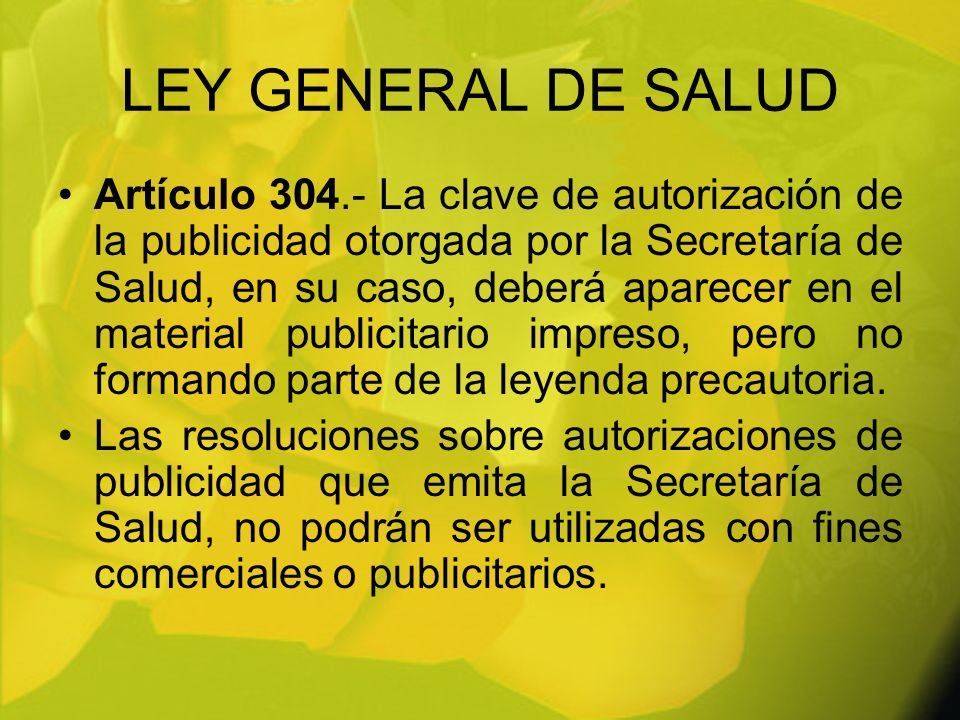 LEY GENERAL DE SALUD Artículo 304.- La clave de autorización de la publicidad otorgada por la Secretaría de Salud, en su caso, deberá aparecer en el m