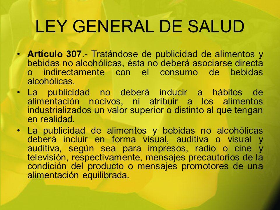 LEY GENERAL DE SALUD Artículo 307.- Tratándose de publicidad de alimentos y bebidas no alcohólicas, ésta no deberá asociarse directa o indirectamente