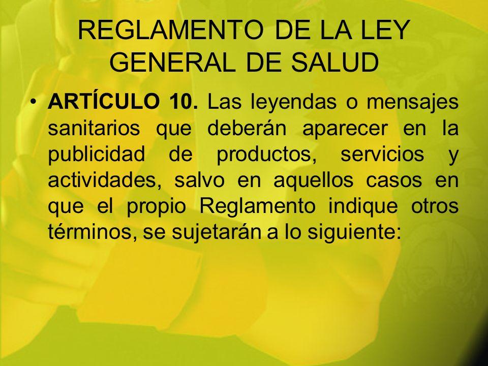 REGLAMENTO DE LA LEY GENERAL DE SALUD ARTÍCULO 10. Las leyendas o mensajes sanitarios que deberán aparecer en la publicidad de productos, servicios y