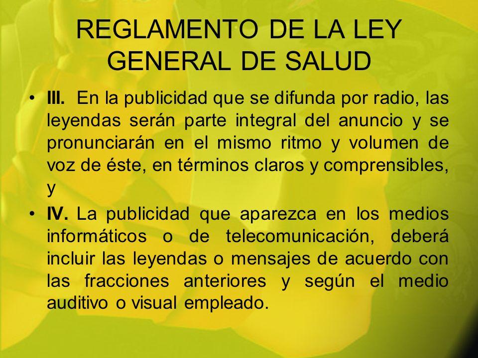 REGLAMENTO DE LA LEY GENERAL DE SALUD III.En la publicidad que se difunda por radio, las leyendas serán parte integral del anuncio y se pronunciarán e