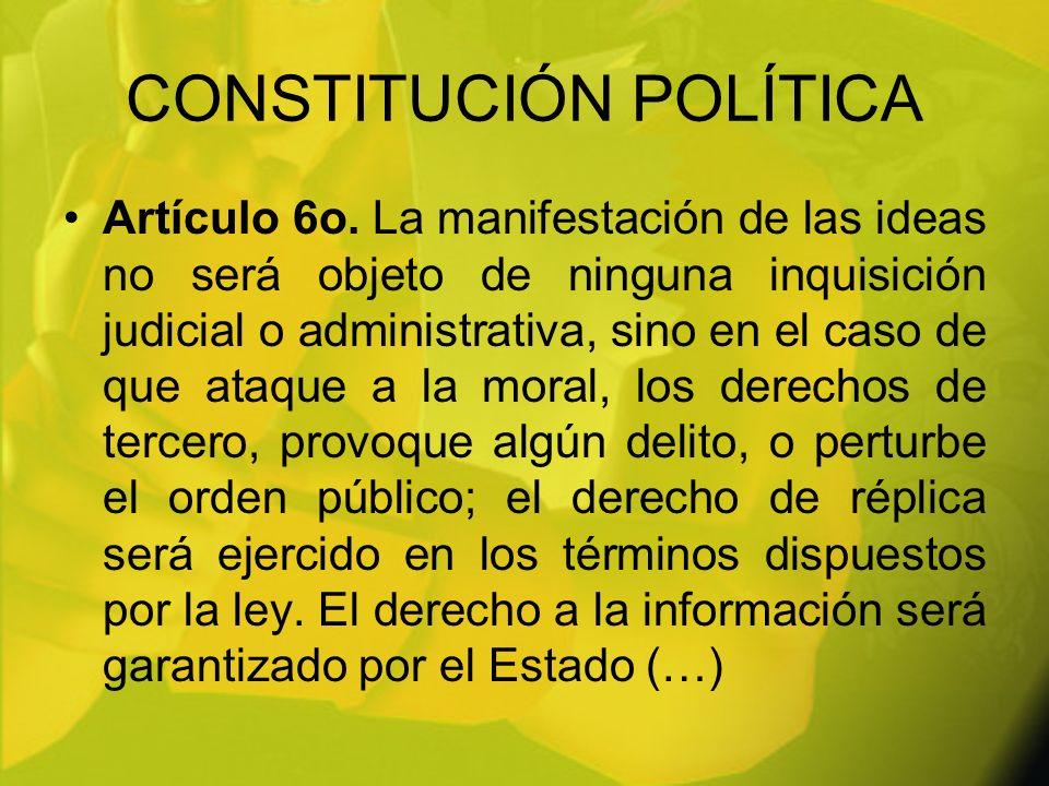 CONSTITUCIÓN POLÍTICA Artículo 6o. La manifestación de las ideas no será objeto de ninguna inquisición judicial o administrativa, sino en el caso de q