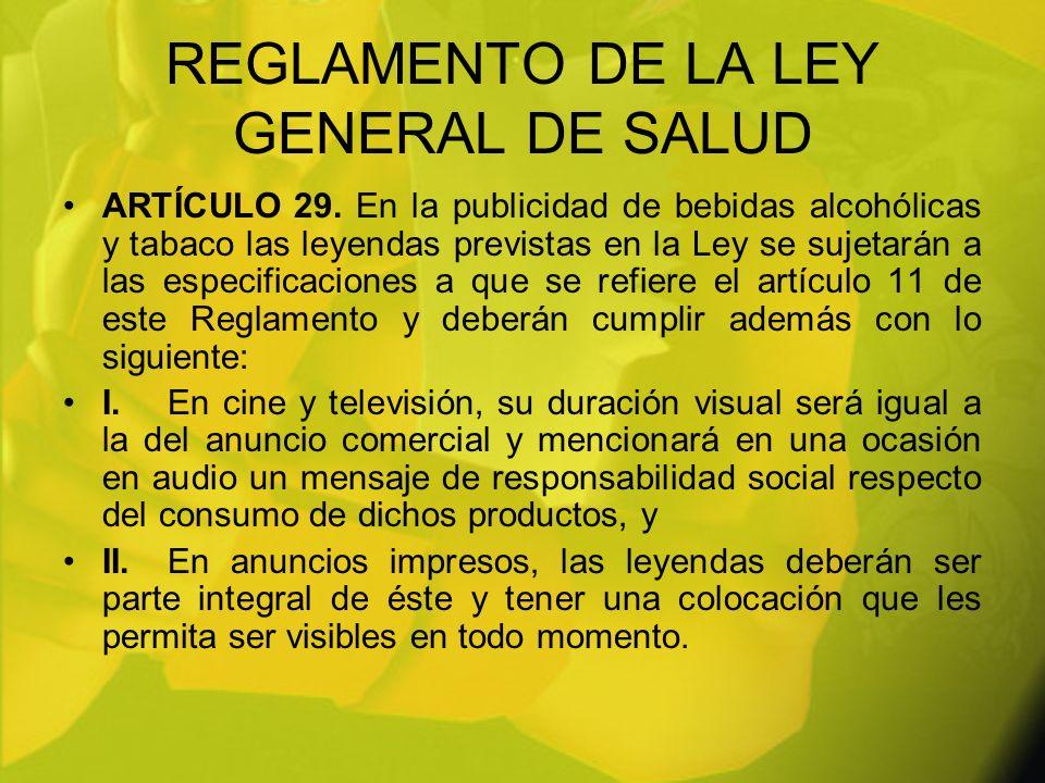 REGLAMENTO DE LA LEY GENERAL DE SALUD ARTÍCULO 29. En la publicidad de bebidas alcohólicas y tabaco las leyendas previstas en la Ley se sujetarán a la