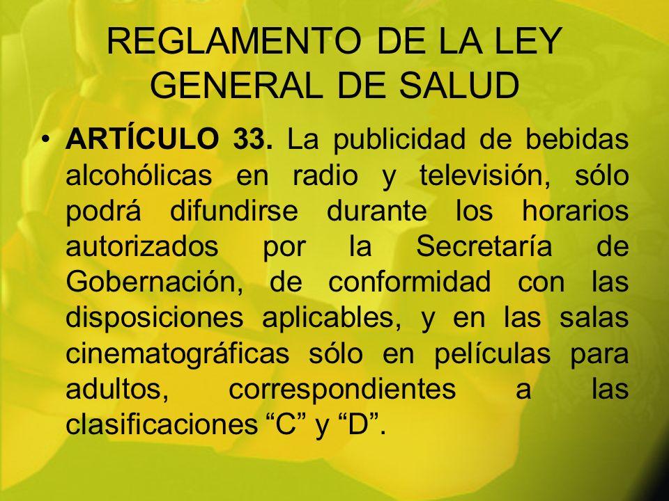 REGLAMENTO DE LA LEY GENERAL DE SALUD ARTÍCULO 33. La publicidad de bebidas alcohólicas en radio y televisión, sólo podrá difundirse durante los horar