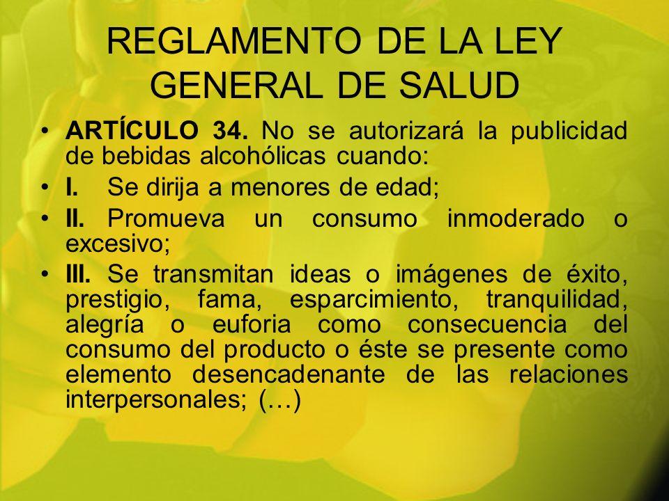 REGLAMENTO DE LA LEY GENERAL DE SALUD ARTÍCULO 34. No se autorizará la publicidad de bebidas alcohólicas cuando: I.Se dirija a menores de edad; II.Pro