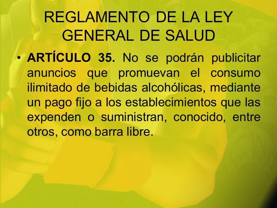 REGLAMENTO DE LA LEY GENERAL DE SALUD ARTÍCULO 35. No se podrán publicitar anuncios que promuevan el consumo ilimitado de bebidas alcohólicas, mediant