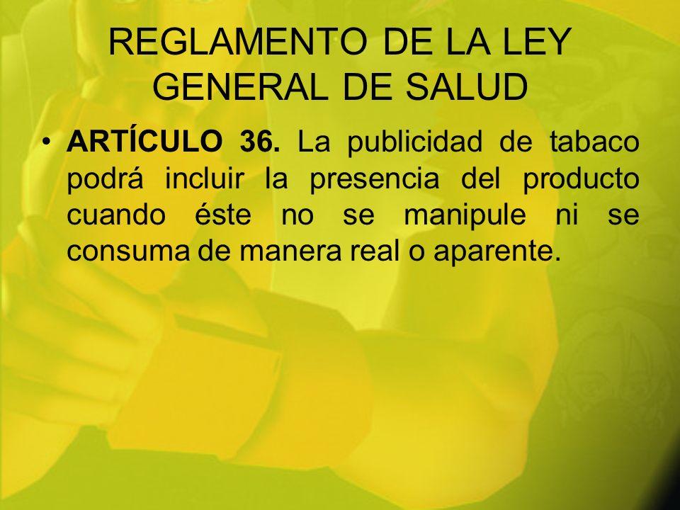 REGLAMENTO DE LA LEY GENERAL DE SALUD ARTÍCULO 36. La publicidad de tabaco podrá incluir la presencia del producto cuando éste no se manipule ni se co