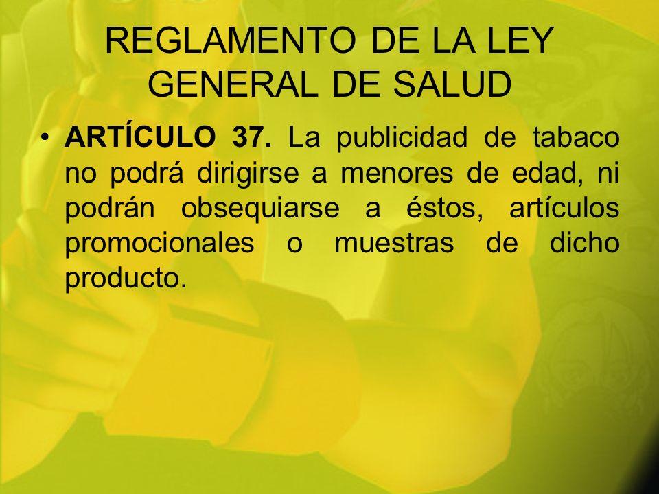REGLAMENTO DE LA LEY GENERAL DE SALUD ARTÍCULO 37. La publicidad de tabaco no podrá dirigirse a menores de edad, ni podrán obsequiarse a éstos, artícu