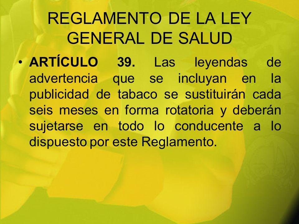 REGLAMENTO DE LA LEY GENERAL DE SALUD ARTÍCULO 39. Las leyendas de advertencia que se incluyan en la publicidad de tabaco se sustituirán cada seis mes