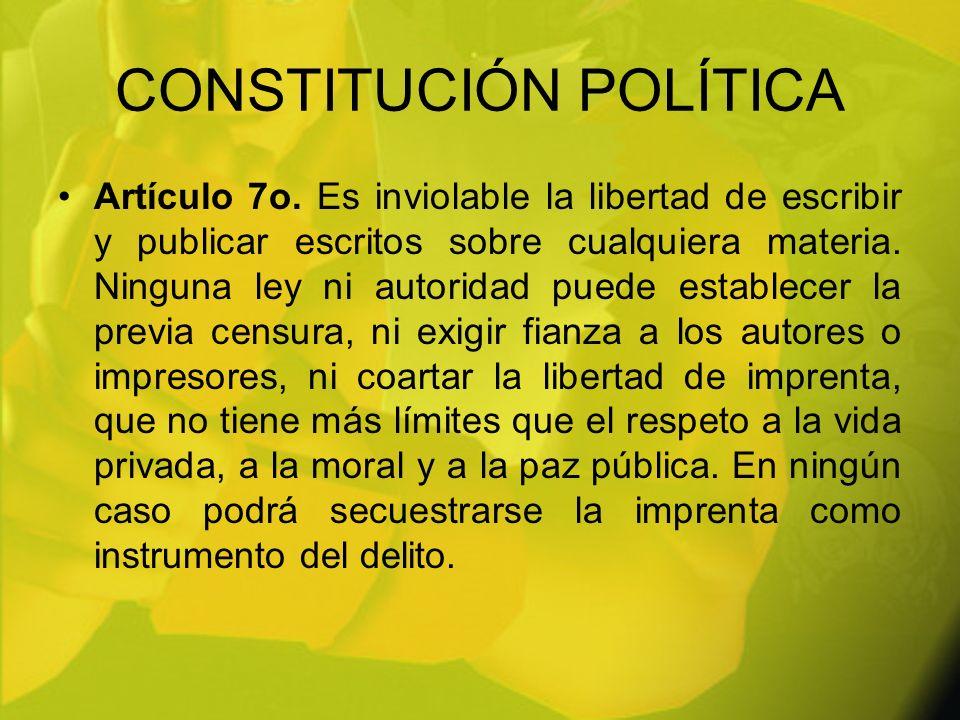 CONSTITUCIÓN POLÍTICA Artículo 7o. Es inviolable la libertad de escribir y publicar escritos sobre cualquiera materia. Ninguna ley ni autoridad puede