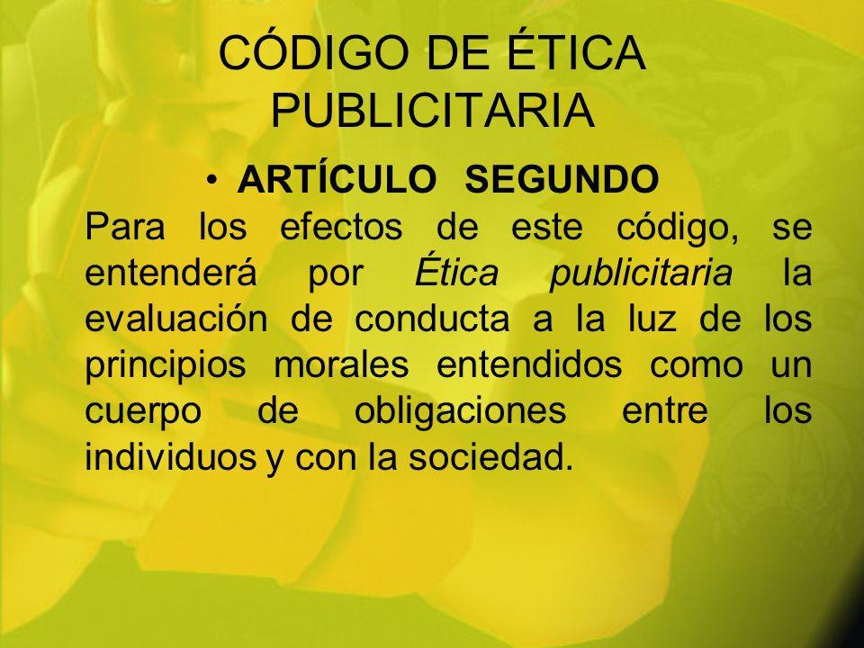 CÓDIGO DE ÉTICA PUBLICITARIA ARTÍCULOSEGUNDO Para los efectos de este código, se entenderá por Ética publicitaria la evaluación de conducta a la luz d