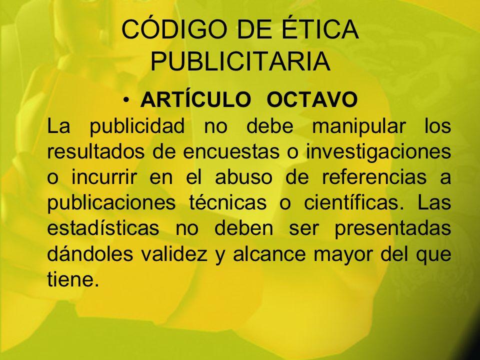 CÓDIGO DE ÉTICA PUBLICITARIA ARTÍCULOOCTAVO La publicidad no debe manipular los resultados de encuestas o investigaciones o incurrir en el abuso de re