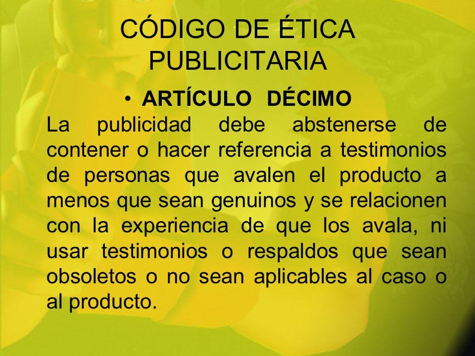 CÓDIGO DE ÉTICA PUBLICITARIA ARTÍCULODÉCIMO La publicidad debe abstenerse de contener o hacer referencia a testimonios de personas que avalen el produ
