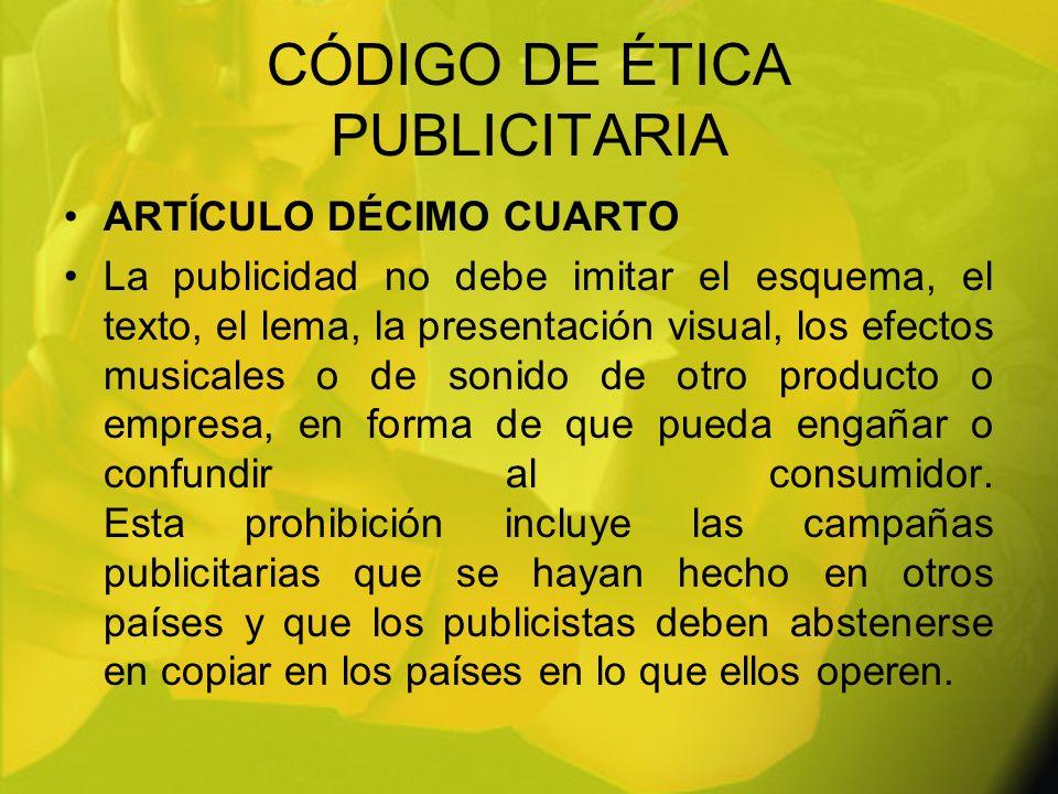CÓDIGO DE ÉTICA PUBLICITARIA ARTÍCULO DÉCIMO CUARTO La publicidad no debe imitar el esquema, el texto, el lema, la presentación visual, los efectos mu