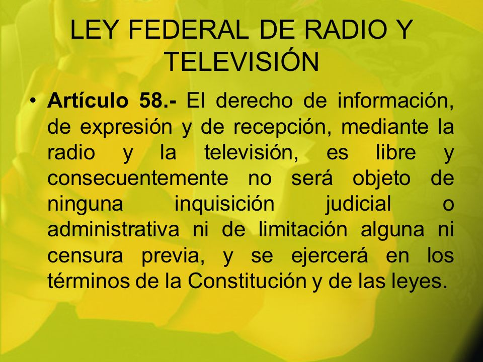 LEY FEDERAL DE RADIO Y TELEVISIÓN Artículo 58.- El derecho de información, de expresión y de recepción, mediante la radio y la televisión, es libre y