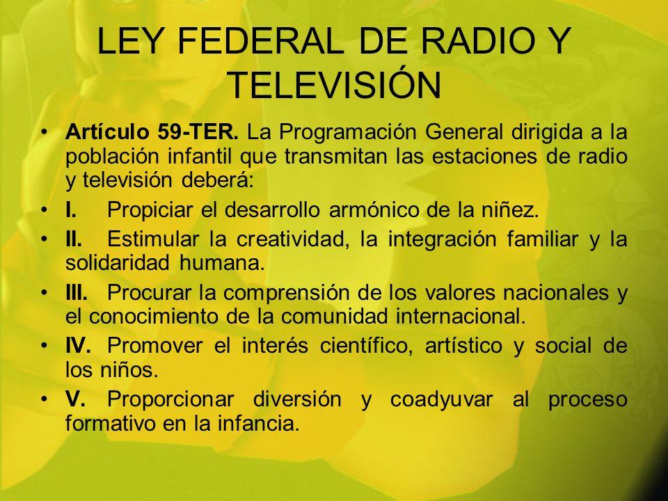 LEY FEDERAL DE RADIO Y TELEVISIÓN Artículo 59-TER. La Programación General dirigida a la población infantil que transmitan las estaciones de radio y t