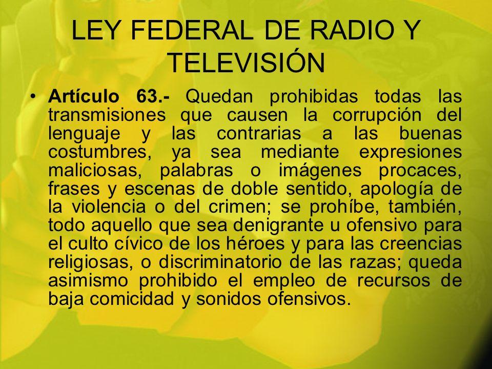 LEY FEDERAL DE RADIO Y TELEVISIÓN Artículo 63.- Quedan prohibidas todas las transmisiones que causen la corrupción del lenguaje y las contrarias a las
