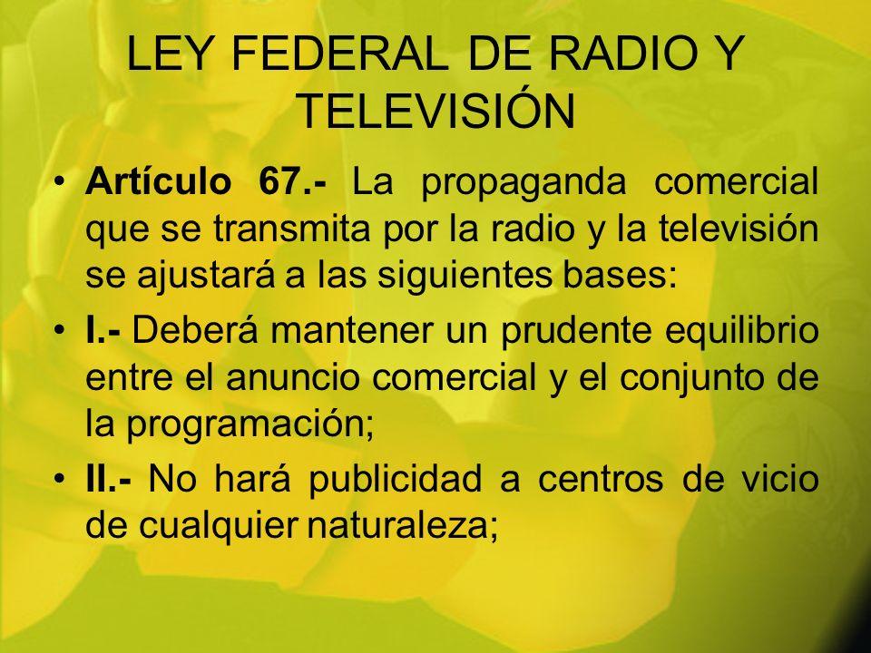 LEY FEDERAL DE RADIO Y TELEVISIÓN Artículo 67.- La propaganda comercial que se transmita por la radio y la televisión se ajustará a las siguientes bas