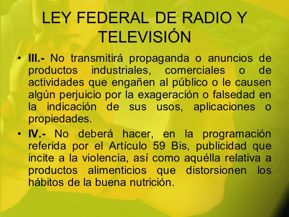 LEY FEDERAL DE RADIO Y TELEVISIÓN III.- No transmitirá propaganda o anuncios de productos industriales, comerciales o de actividades que engañen al pú
