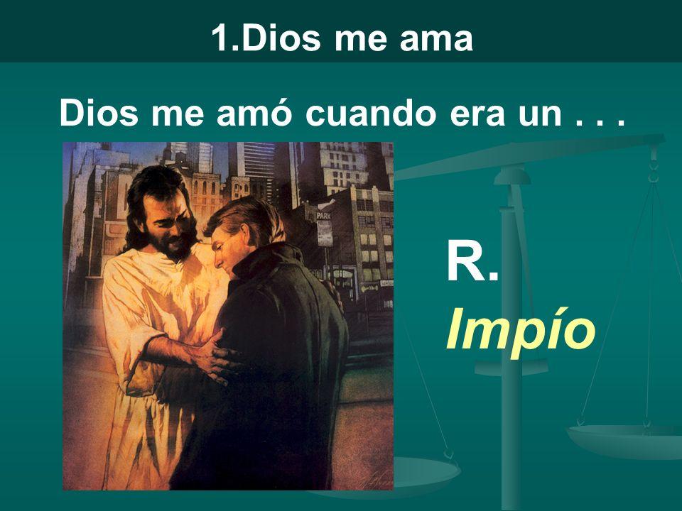 1.Dios me ama Dios me amó cuando era un... R. Impío