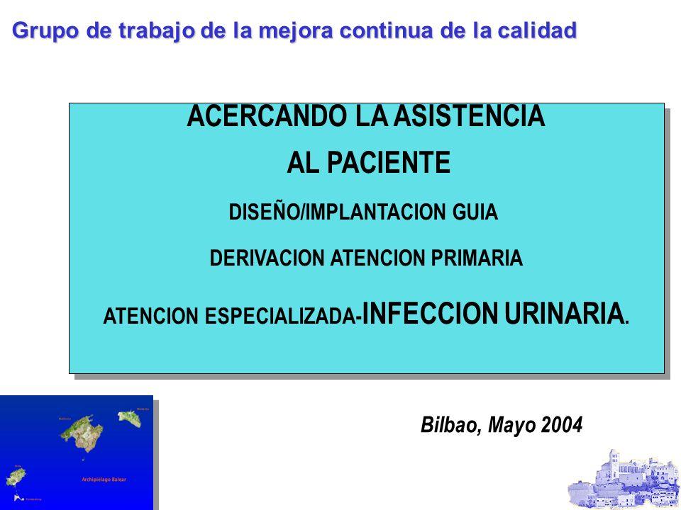 ACERCANDO LA ASISTENCIA AL PACIENTE DISEÑO/IMPLANTACION GUIA DERIVACION ATENCION PRIMARIA ATENCION ESPECIALIZADA- INFECCION URINARIA. ACERCANDO LA ASI