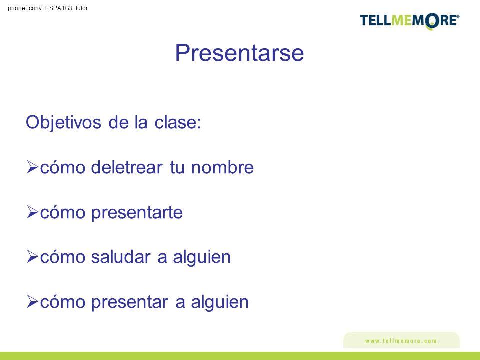 Presentarse Objetivos de la clase: cómo deletrear tu nombre cómo presentarte cómo saludar a alguien cómo presentar a alguien phone_conv_ESPA1G3_tutor