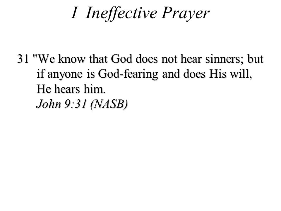 I Ineffective Prayer 31 We know that God does not hear sinners; but if anyone is God-fearing and does His will, He hears him.