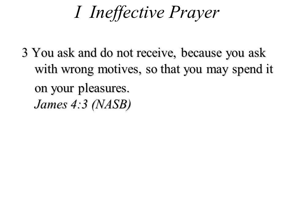I Ineffective Prayer 3 You ask and do not receive, because you ask with wrong motives, so that you may spend it on your pleasures.