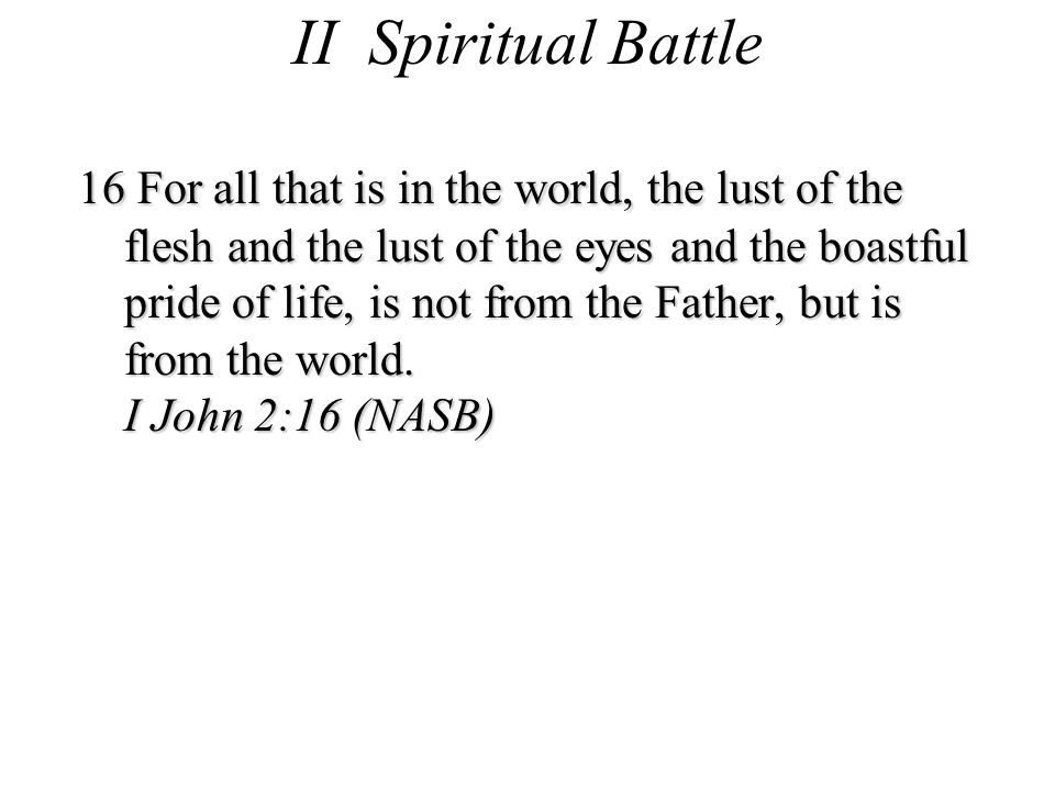 II Spiritual Battle 16 For all that is in the world, the lust of the flesh and the lust of the eyes and the boastful pride of life, is not from the Father, but is from the world.