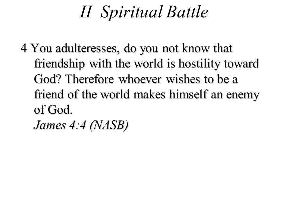 II Spiritual Battle 4 You adulteresses, do you not know that friendship with the world is hostility toward God.