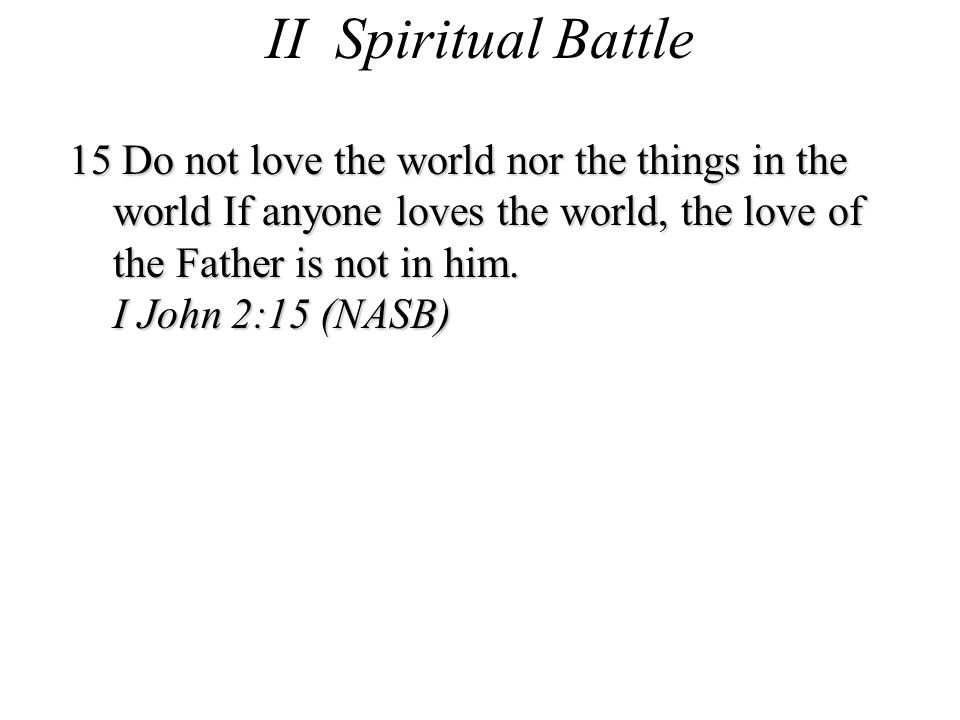 II Spiritual Battle 15 Do not love the world nor the things in the world If anyone loves the world, the love of the Father is not in him.