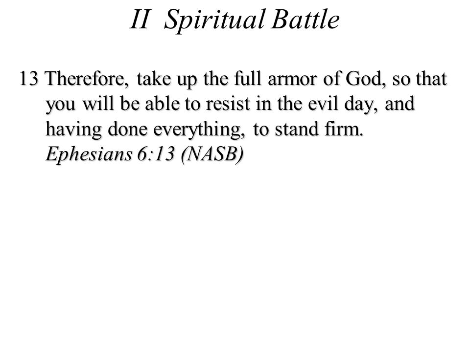 II Spiritual Battle 13 Therefore, take up the full armor of God, so that you will be able to resist in the evil day, and having done everything, to stand firm.