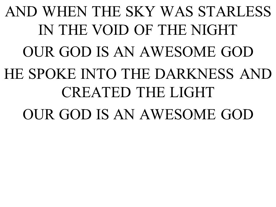 AND WHEN THE SKY WAS STARLESS IN THE VOID OF THE NIGHT OUR GOD IS AN AWESOME GOD HE SPOKE INTO THE DARKNESS AND CREATED THE LIGHT OUR GOD IS AN AWESOME GOD