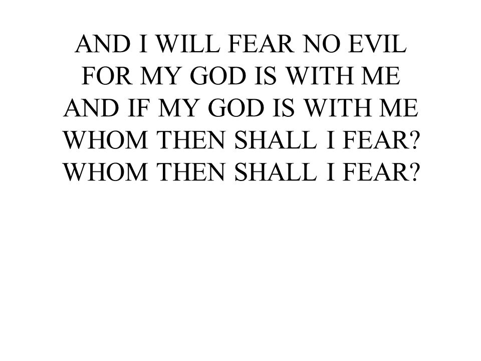 AND I WILL FEAR NO EVIL FOR MY GOD IS WITH ME AND IF MY GOD IS WITH ME WHOM THEN SHALL I FEAR.