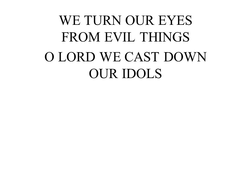 WE TURN OUR EYES FROM EVIL THINGS O LORD WE CAST DOWN OUR IDOLS
