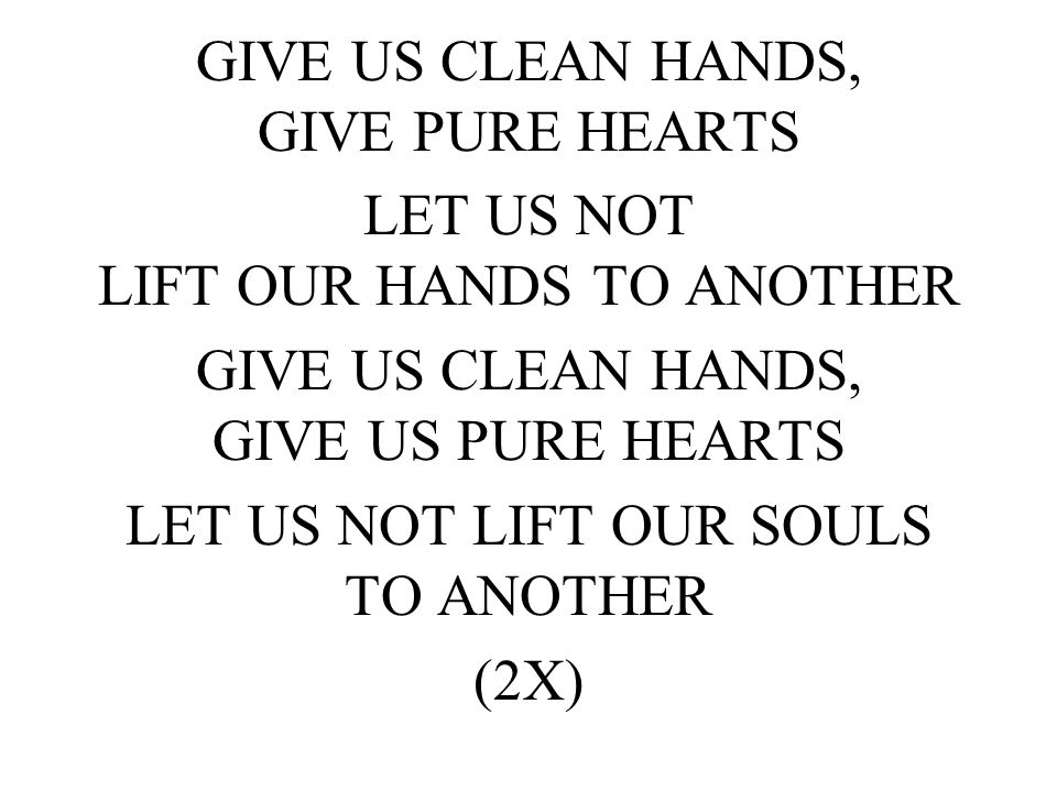 GIVE US CLEAN HANDS, GIVE PURE HEARTS LET US NOT LIFT OUR HANDS TO ANOTHER GIVE US CLEAN HANDS, GIVE US PURE HEARTS LET US NOT LIFT OUR SOULS TO ANOTHER (2X)