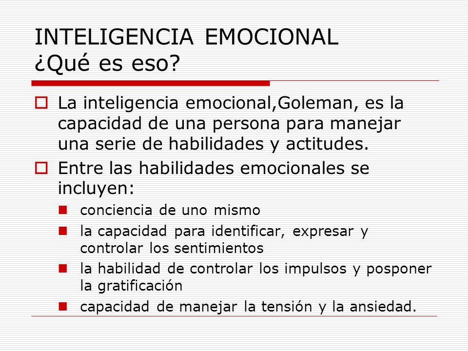 INTELIGENCIA EMOCIONAL ¿Qué es eso? La inteligencia emocional,Goleman, es la capacidad de una persona para manejar una serie de habilidades y actitude