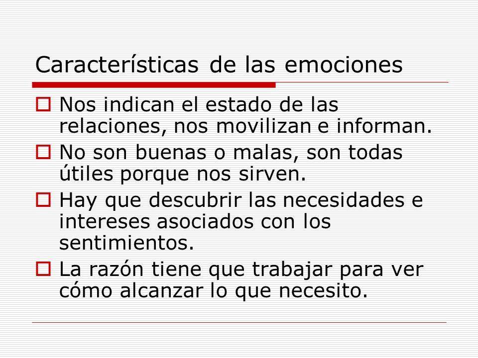 Características de las emociones Nos indican el estado de las relaciones, nos movilizan e informan. No son buenas o malas, son todas útiles porque nos