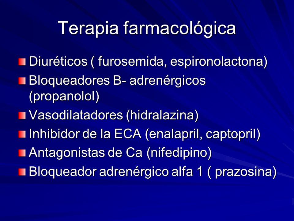 Terapia farmacológica Diuréticos ( furosemida, espironolactona) Bloqueadores B- adrenérgicos (propanolol) Vasodilatadores (hidralazina) Inhibidor de la ECA (enalapril, captopril) Antagonistas de Ca (nifedipino) Bloqueador adrenérgico alfa 1 ( prazosina)