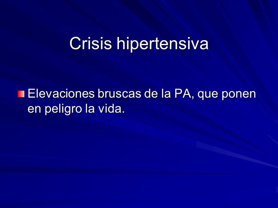Crisis hipertensiva Elevaciones bruscas de la PA, que ponen en peligro la vida.
