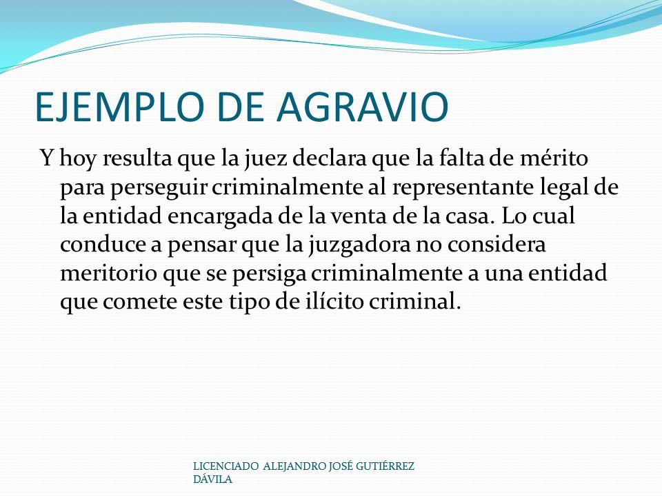 EJEMPLO DE AGRAVIO Y hoy resulta que la juez declara que la falta de mérito para perseguir criminalmente al representante legal de la entidad encargada de la venta de la casa.