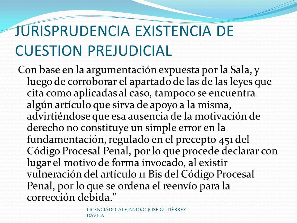 LICENCIADO ALEJANDRO JOSÉ GUTIÉRREZ DÁVILA JURISPRUDENCIA EXISTENCIA DE CUESTION PREJUDICIAL Con base en la argumentación expuesta por la Sala, y luego de corroborar el apartado de las de las leyes que cita como aplicadas al caso, tampoco se encuentra algún artículo que sirva de apoyo a la misma, advirtiéndose que esa ausencia de la motivación de derecho no constituye un simple error en la fundamentación, regulado en el precepto 451 del Código Procesal Penal, por lo que procede declarar con lugar el motivo de forma invocado, al existir vulneración del artículo 11 Bis del Código Procesal Penal, por lo que se ordena el reenvío para la corrección debida.