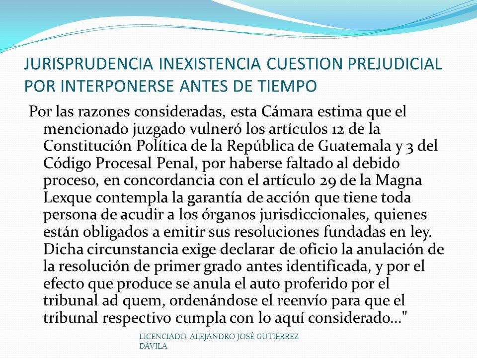 LICENCIADO ALEJANDRO JOSÉ GUTIÉRREZ DÁVILA JURISPRUDENCIA INEXISTENCIA CUESTION PREJUDICIAL POR INTERPONERSE ANTES DE TIEMPO Por las razones consideradas, esta Cámara estima que el mencionado juzgado vulneró los artículos 12 de la Constitución Política de la República de Guatemala y 3 del Código Procesal Penal, por haberse faltado al debido proceso, en concordancia con el artículo 29 de la Magna Lexque contempla la garantía de acción que tiene toda persona de acudir a los órganos jurisdiccionales, quienes están obligados a emitir sus resoluciones fundadas en ley.