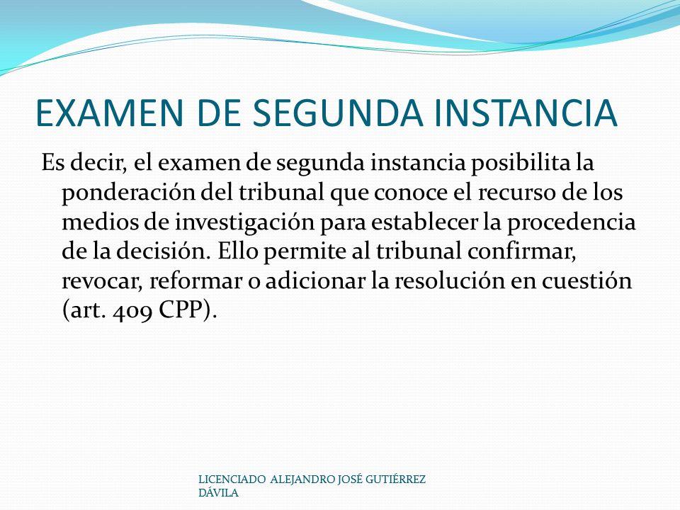 EXAMEN DE SEGUNDA INSTANCIA Es decir, el examen de segunda instancia posibilita la ponderación del tribunal que conoce el recurso de los medios de investigación para establecer la procedencia de la decisión.