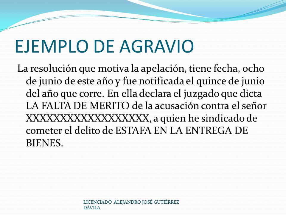 EJEMPLO DE AGRAVIO La resolución que motiva la apelación, tiene fecha, ocho de junio de este año y fue notificada el quince de junio del año que corre.