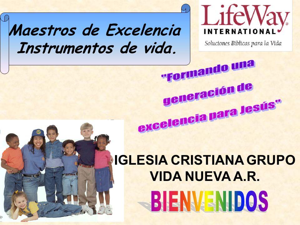 Maestros de Excelencia Instrumentos de vida. IGLESIA CRISTIANA GRUPO VIDA NUEVA A.R.