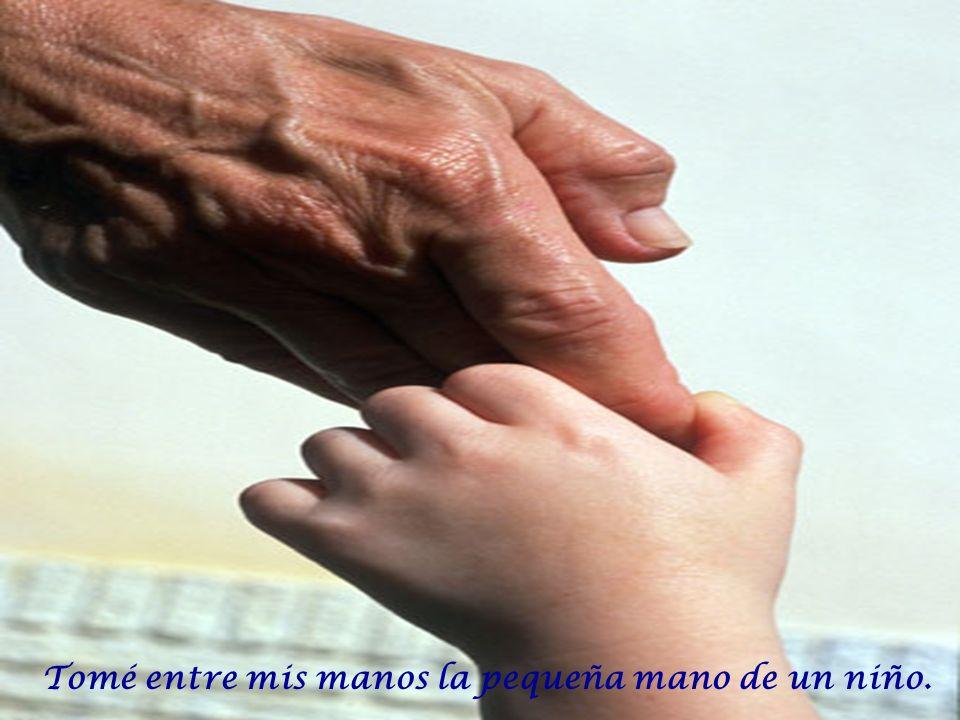 Tomé entre mis manos la pequeña mano de un niño.
