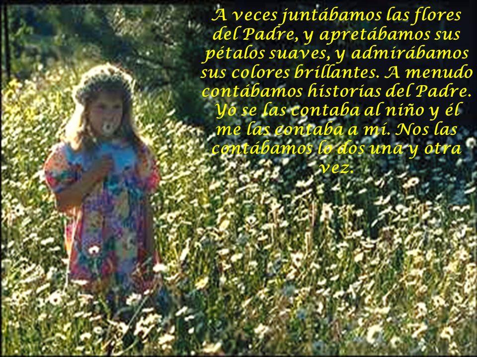 A veces juntábamos las flores del Padre, y apretábamos sus pétalos suaves, y admirábamos sus colores brillantes.
